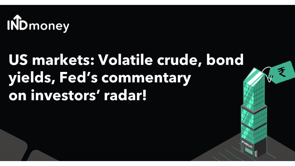 US markets: Volatile crude, bond yields, Fed commentary on investors' radar!